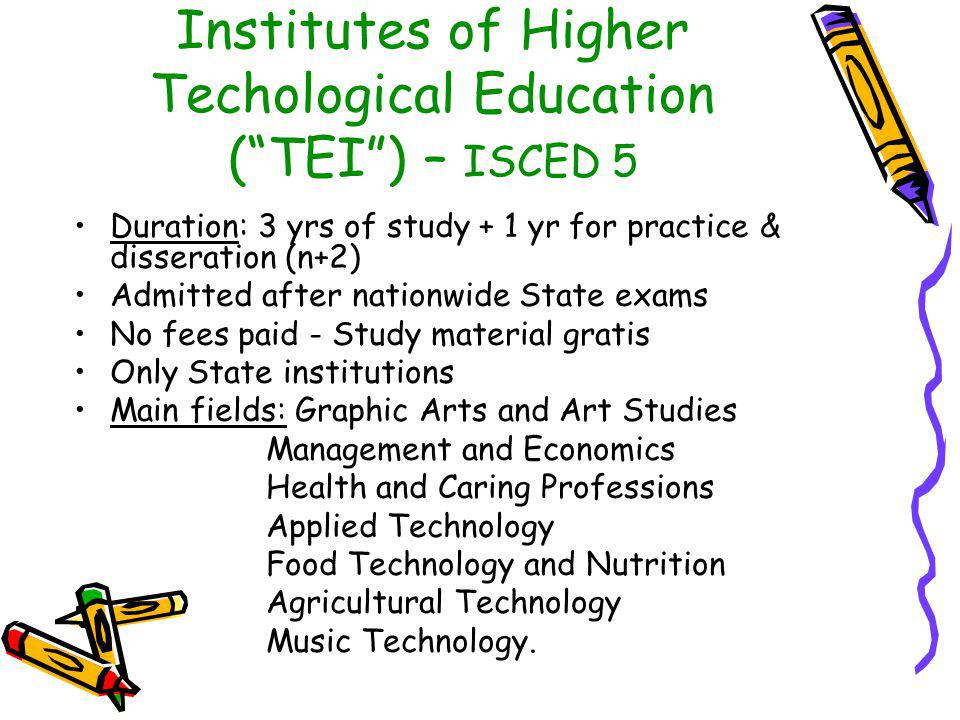 Institutes of Higher Techological Education ( TEI ) – ISCED 5 Duration: 3 yrs of study + 1 yr for practice & disseration (n+2) Admitted after nationwide State exams No fees paid - Study material gratis Only State institutions Main fields: Graphic Arts and Art Studies Management and Economics Health and Caring Professions Applied Technology Food Technology and Nutrition Agricultural Technology Music Technology.