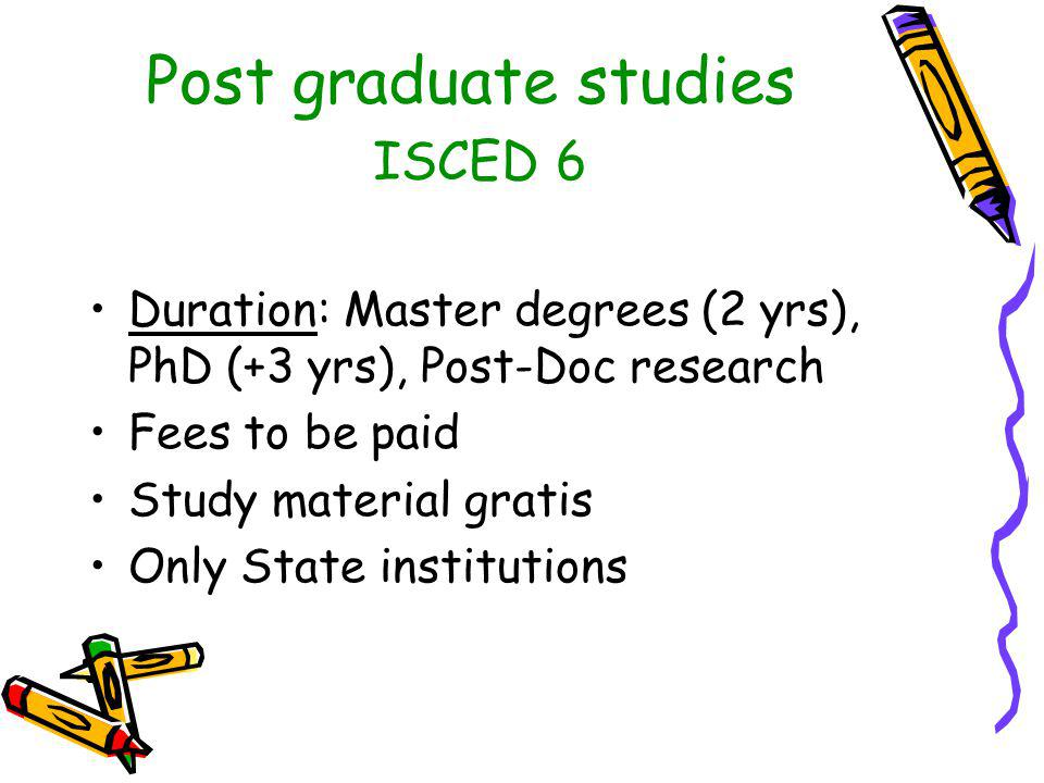 Post graduate studies ISCED 6 Duration: Master degrees (2 yrs), PhD (+3 yrs), Post-Doc research Fees to be paid Study material gratis Only State institutions