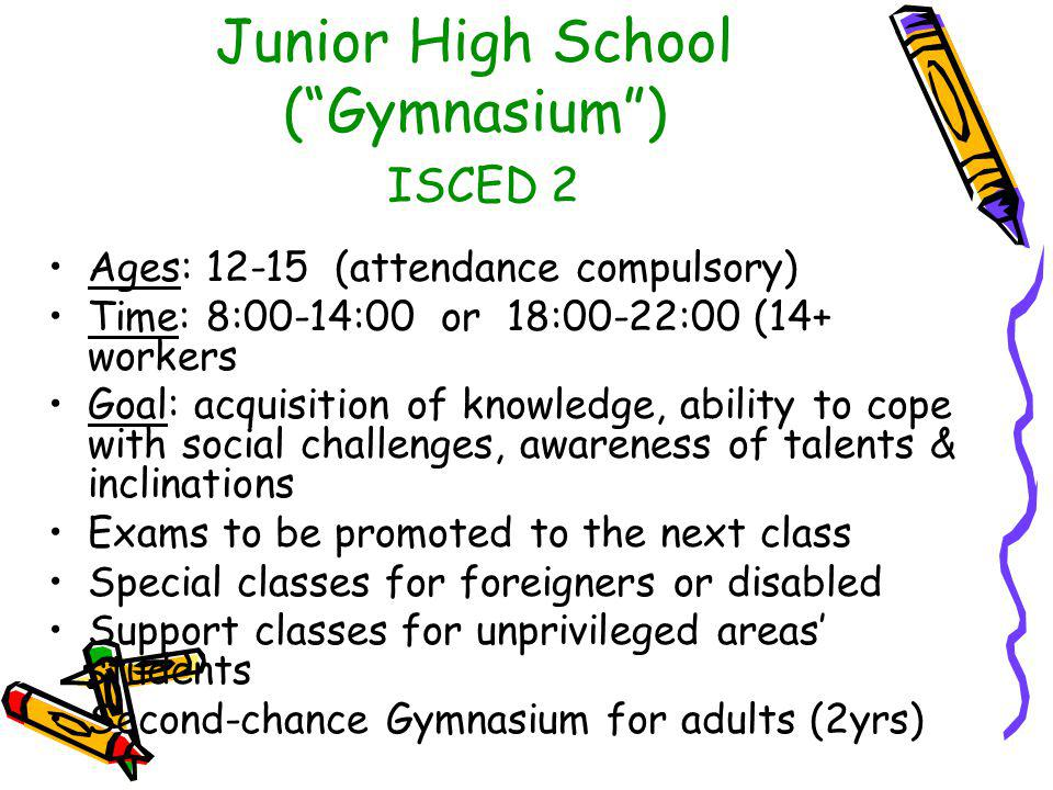 Junior High School ( Gymnasium ) ISCED 2 Ages: 12-15 (attendance compulsory) Time: 8:00-14:00 or 18:00-22:00 (14+ workers Goal: acquisition of knowledge, ability to cope with social challenges, awareness of talents & inclinations Exams to be promoted to the next class Special classes for foreigners or disabled Support classes for unprivileged areas' students Second-chance Gymnasium for adults (2yrs)