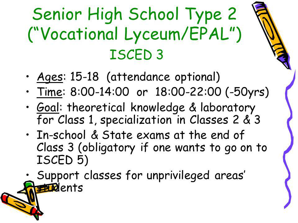 Senior High School Type 2 ( Vocational Lyceum/EPAL ) ISCED 3 Ages: 15-18 (attendance optional) Time: 8:00-14:00 or 18:00-22:00 (-50yrs) Goal: theoretical knowledge & laboratory for Class 1, specialization in Classes 2 & 3 In-school & State exams at the end of Class 3 (obligatory if one wants to go on to ISCED 5) Support classes for unprivileged areas' students