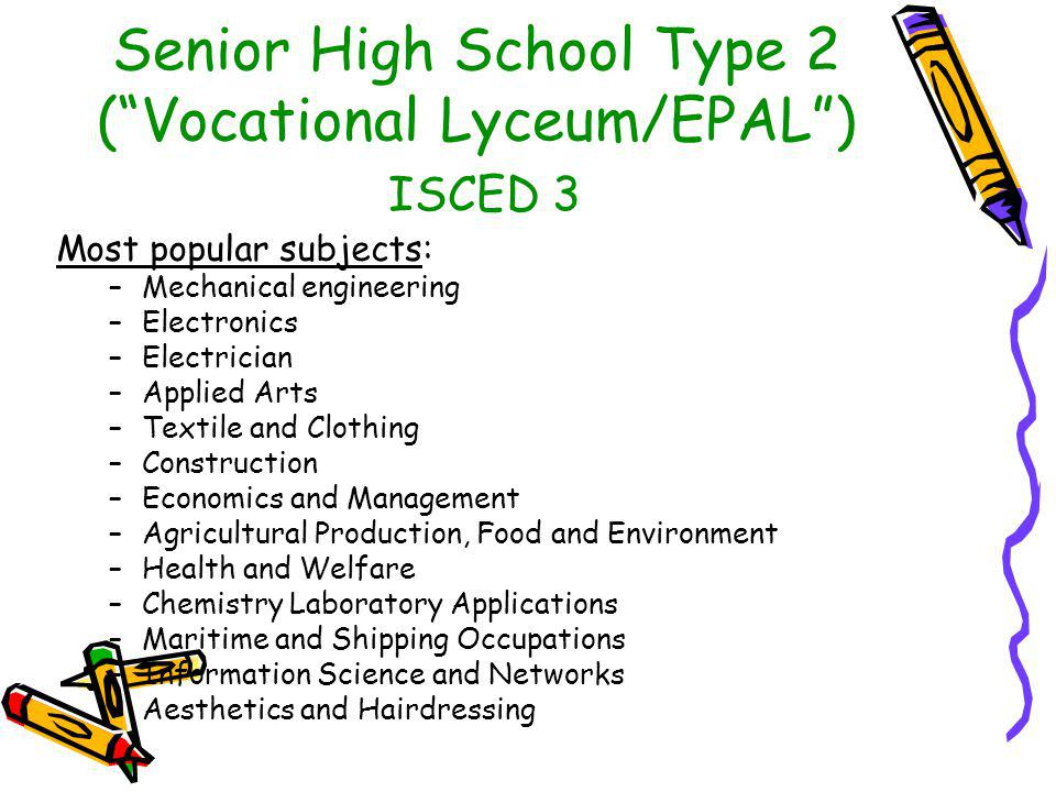 "Senior High School Type 2 (""Vocational Lyceum/EPAL"") ISCED 3 Most popular subjects: –Mechanical engineering –Electronics –Electrician –Applied Arts –T"