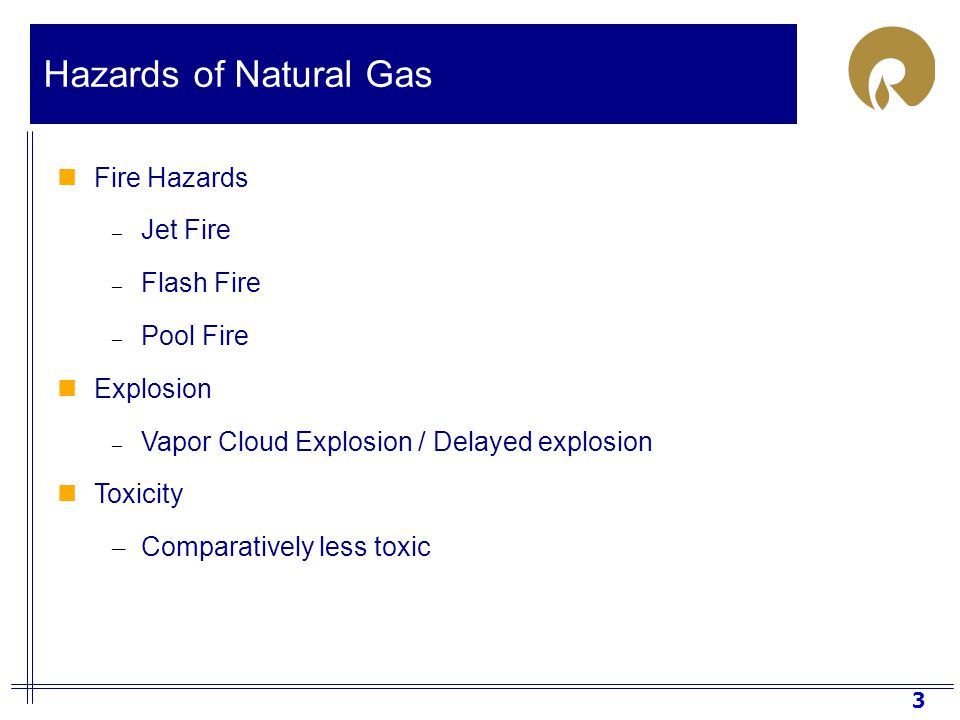 3 Hazards of Natural Gas Fire Hazards – Jet Fire – Flash Fire – Pool Fire Explosion – Vapor Cloud Explosion / Delayed explosion Toxicity – Comparatively less toxic