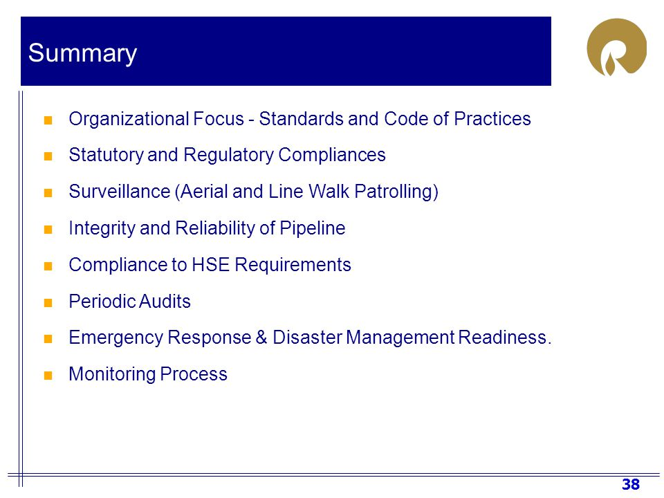 38 Organizational Focus - Standards and Code of Practices Statutory and Regulatory Compliances Surveillance (Aerial and Line Walk Patrolling) Integrity and Reliability of Pipeline Compliance to HSE Requirements Periodic Audits Emergency Response & Disaster Management Readiness.