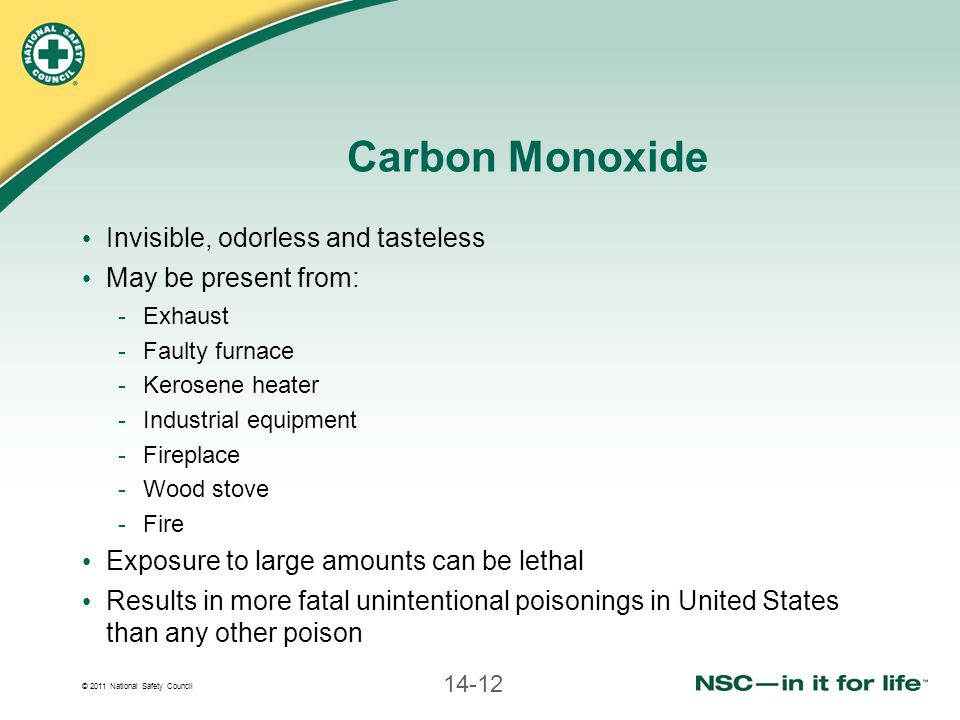 © 2011 National Safety Council 14-12 Carbon Monoxide Invisible, odorless and tasteless May be present from: -Exhaust -Faulty furnace -Kerosene heater -Industrial equipment -Fireplace -Wood stove -Fire Exposure to large amounts can be lethal Results in more fatal unintentional poisonings in United States than any other poison