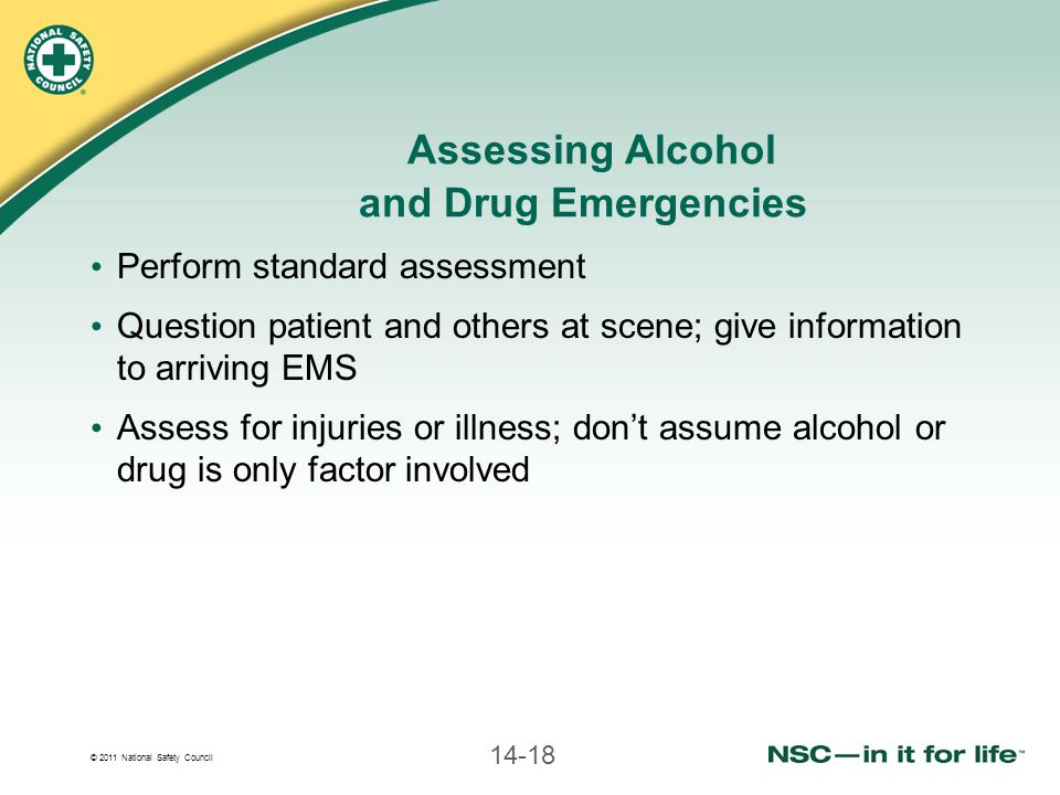 © 2011 National Safety Council 14-18 Assessing Alcohol and Drug Emergencies Perform standard assessment Question patient and others at scene; give information to arriving EMS Assess for injuries or illness; don't assume alcohol or drug is only factor involved