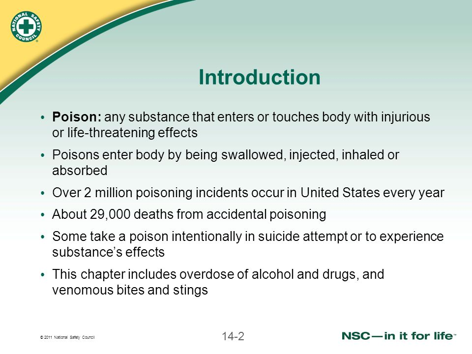 © 2011 National Safety Council 14-2 Introduction Poison: any substance that enters or touches body with injurious or life-threatening effects Poisons enter body by being swallowed, injected, inhaled or absorbed Over 2 million poisoning incidents occur in United States every year About 29,000 deaths from accidental poisoning Some take a poison intentionally in suicide attempt or to experience substance's effects This chapter includes overdose of alcohol and drugs, and venomous bites and stings