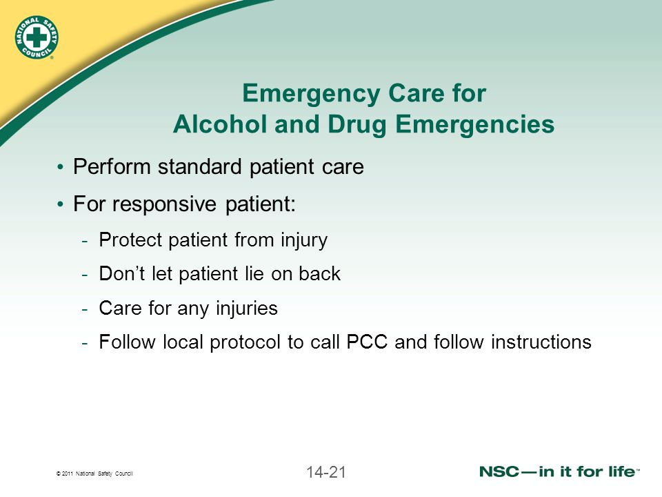 © 2011 National Safety Council 14-21 Emergency Care for Alcohol and Drug Emergencies Perform standard patient care For responsive patient: -Protect patient from injury -Don't let patient lie on back -Care for any injuries -Follow local protocol to call PCC and follow instructions