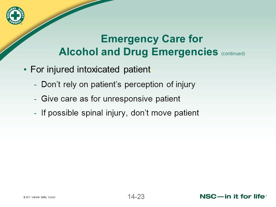 © 2011 National Safety Council 14-23 Emergency Care for Alcohol and Drug Emergencies (continued) For injured intoxicated patient: -Don't rely on patie