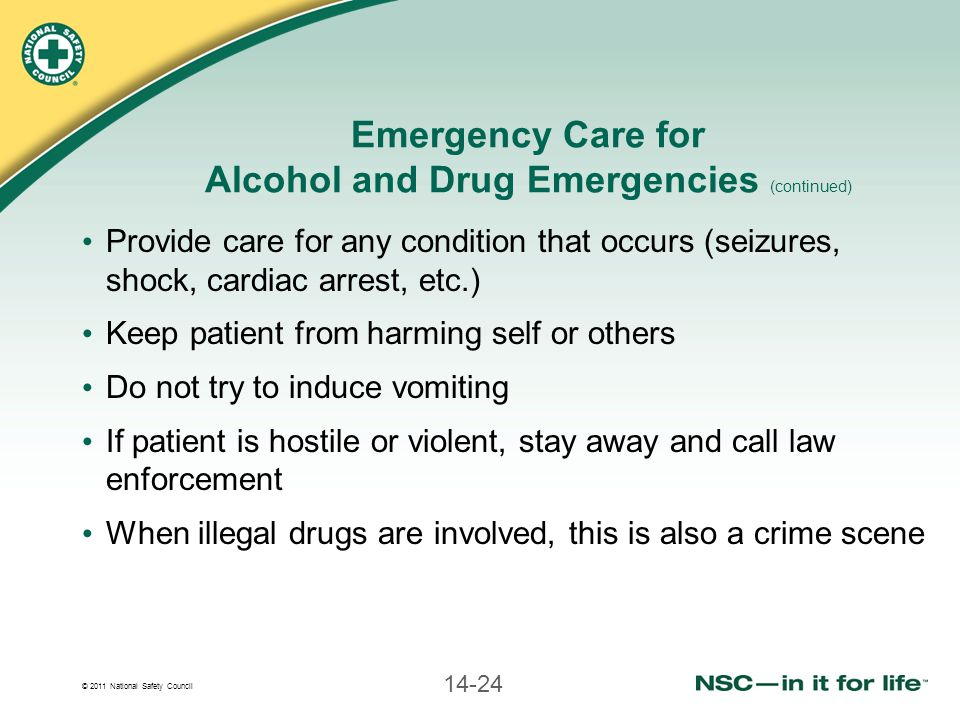 © 2011 National Safety Council 14-24 Emergency Care for Alcohol and Drug Emergencies (continued) Provide care for any condition that occurs (seizures,