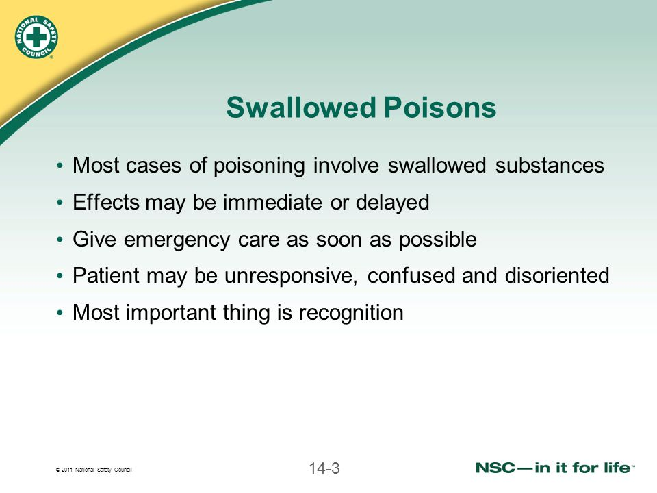 © 2011 National Safety Council 14-3 Swallowed Poisons Most cases of poisoning involve swallowed substances Effects may be immediate or delayed Give emergency care as soon as possible Patient may be unresponsive, confused and disoriented Most important thing is recognition