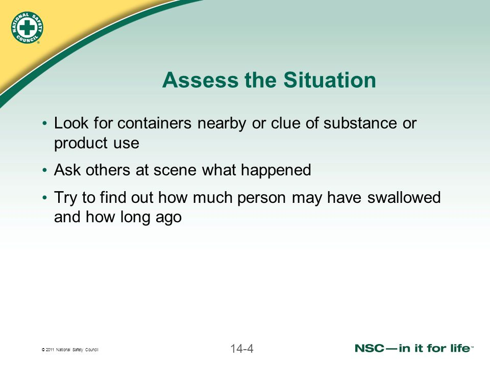 © 2011 National Safety Council 14-4 Assess the Situation Look for containers nearby or clue of substance or product use Ask others at scene what happe