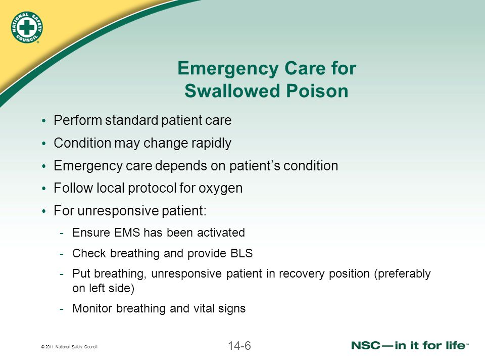 © 2011 National Safety Council 14-6 Emergency Care for Swallowed Poison Perform standard patient care Condition may change rapidly Emergency care depends on patient's condition Follow local protocol for oxygen For unresponsive patient: -Ensure EMS has been activated -Check breathing and provide BLS -Put breathing, unresponsive patient in recovery position (preferably on left side) -Monitor breathing and vital signs