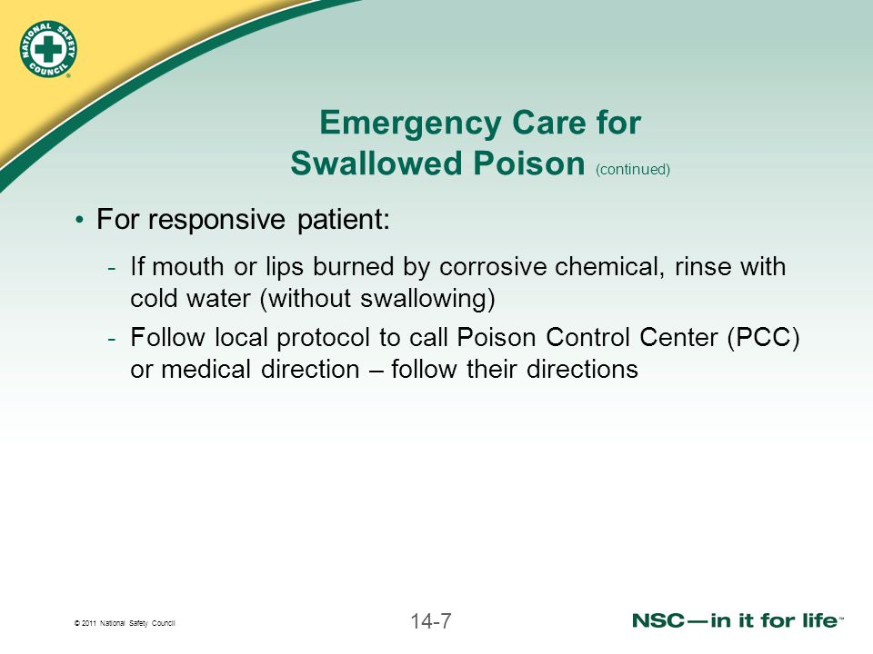 © 2011 National Safety Council 14-7 Emergency Care for Swallowed Poison (continued) For responsive patient: -If mouth or lips burned by corrosive chemical, rinse with cold water (without swallowing) -Follow local protocol to call Poison Control Center (PCC) or medical direction – follow their directions