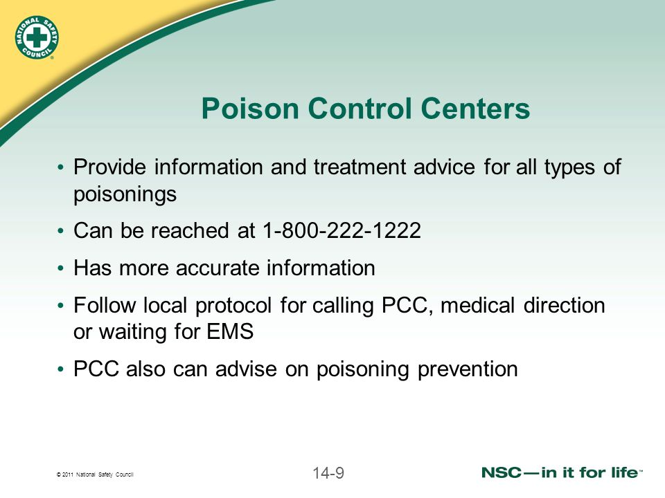 © 2011 National Safety Council 14-9 Poison Control Centers Provide information and treatment advice for all types of poisonings Can be reached at 1-80