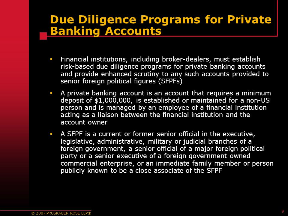 © 2007 PROSKAUER ROSE LLP® 9 Due Diligence Programs for Private Banking Accounts  Financial institutions, including broker-dealers, must establish risk-based due diligence programs for private banking accounts and provide enhanced scrutiny to any such accounts provided to senior foreign political figures (SFPFs)  A private banking account is an account that requires a minimum deposit of $1,000,000, is established or maintained for a non-US person and is managed by an employee of a financial institution acting as a liaison between the financial institution and the account owner  A SFPF is a current or former senior official in the executive, legislative, administrative, military or judicial branches of a foreign government, a senior official of a major foreign political party or a senior executive of a foreign government-owned commercial enterprise, or an immediate family member or person publicly known to be a close associate of the SFPF
