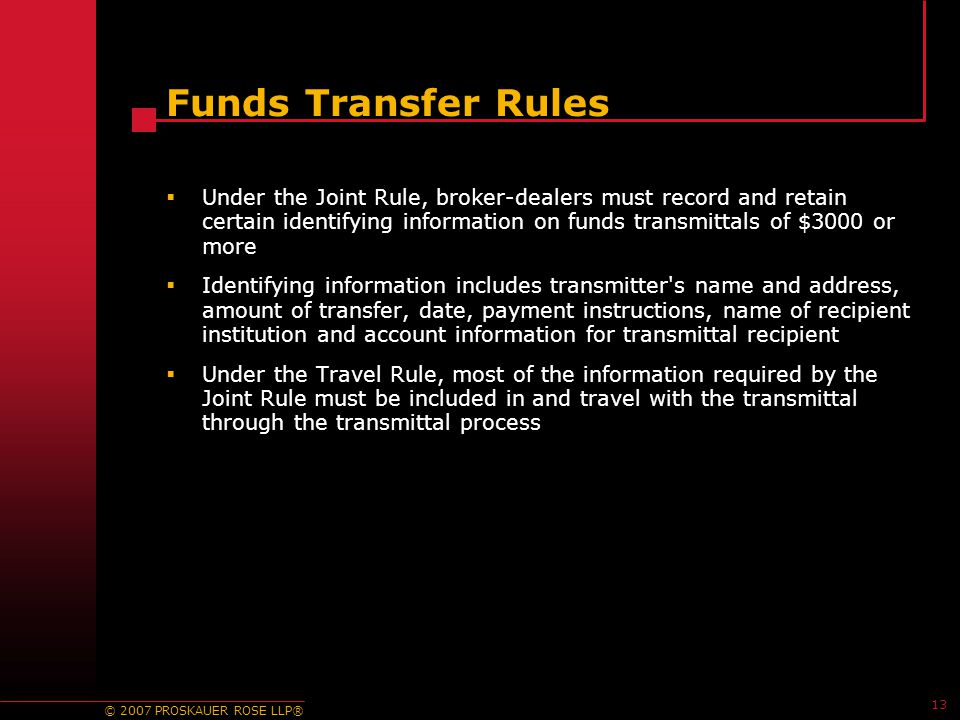 © 2007 PROSKAUER ROSE LLP® 13 Funds Transfer Rules  Under the Joint Rule, broker-dealers must record and retain certain identifying information on funds transmittals of $3000 or more  Identifying information includes transmitter s name and address, amount of transfer, date, payment instructions, name of recipient institution and account information for transmittal recipient  Under the Travel Rule, most of the information required by the Joint Rule must be included in and travel with the transmittal through the transmittal process