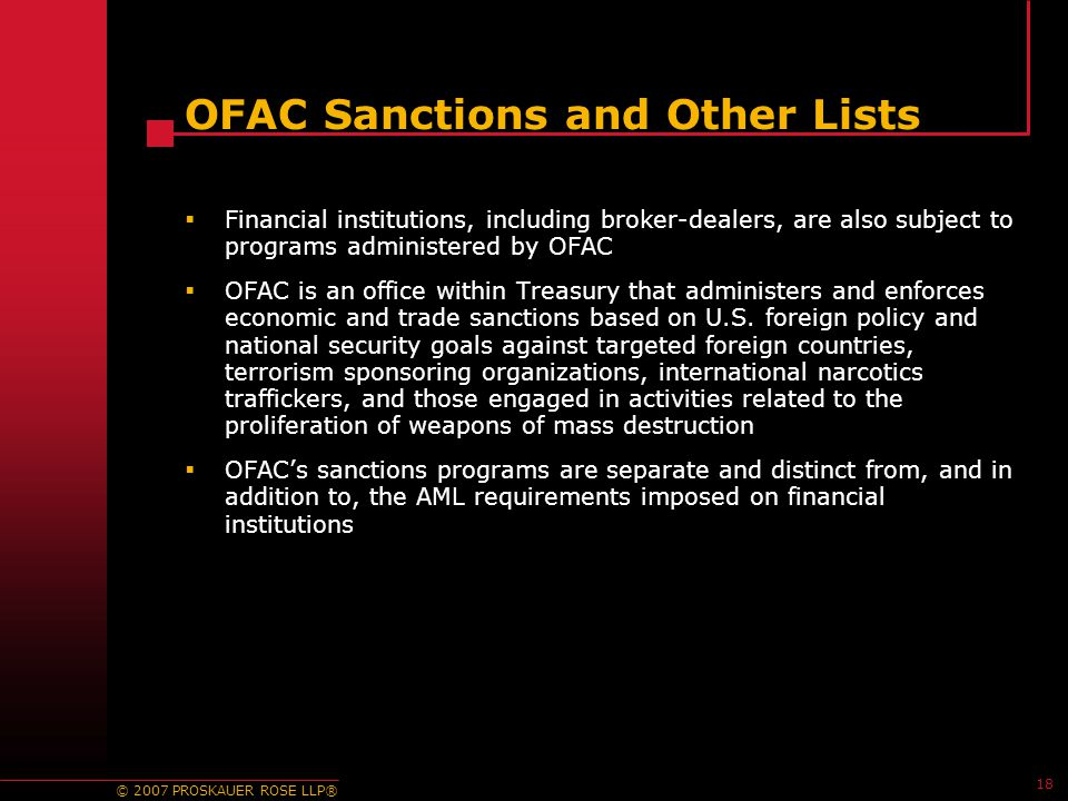 © 2007 PROSKAUER ROSE LLP® 18 OFAC Sanctions and Other Lists  Financial institutions, including broker-dealers, are also subject to programs administered by OFAC  OFAC is an office within Treasury that administers and enforces economic and trade sanctions based on U.S.