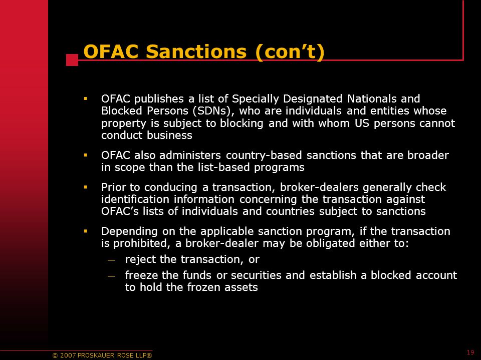 © 2007 PROSKAUER ROSE LLP® 19 OFAC Sanctions (con't)  OFAC publishes a list of Specially Designated Nationals and Blocked Persons (SDNs), who are individuals and entities whose property is subject to blocking and with whom US persons cannot conduct business  OFAC also administers country-based sanctions that are broader in scope than the list-based programs  Prior to conducing a transaction, broker-dealers generally check identification information concerning the transaction against OFAC's lists of individuals and countries subject to sanctions  Depending on the applicable sanction program, if the transaction is prohibited, a broker-dealer may be obligated either to: — reject the transaction, or — freeze the funds or securities and establish a blocked account to hold the frozen assets