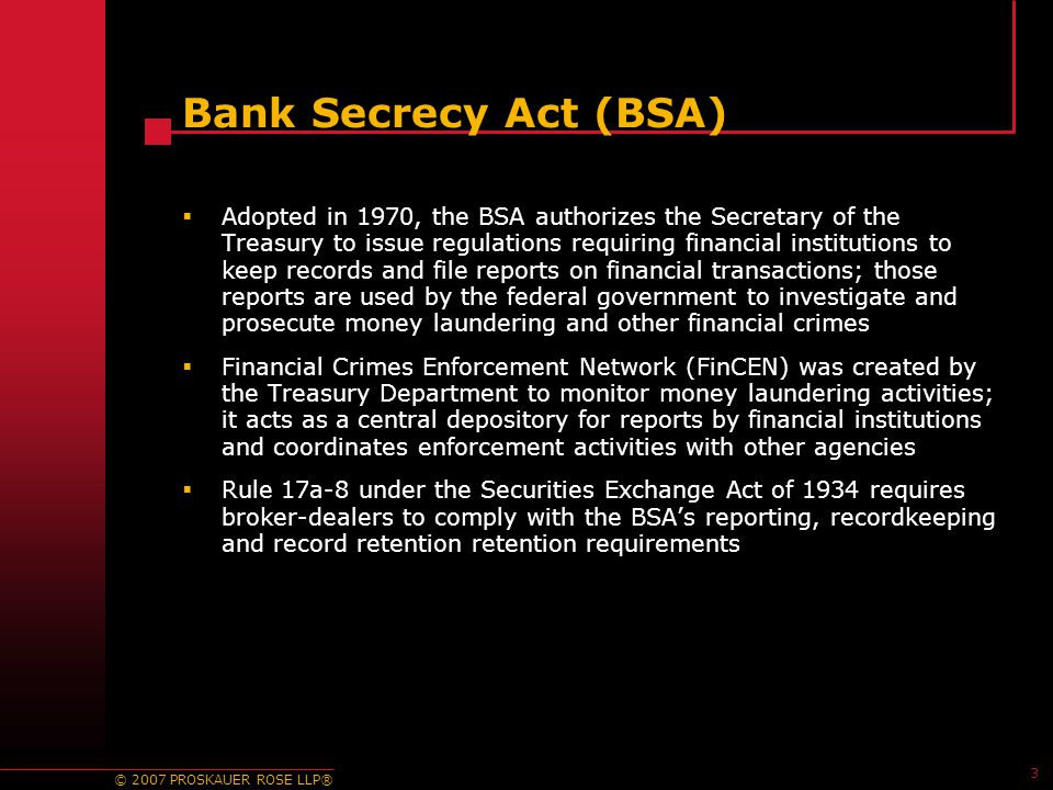 © 2007 PROSKAUER ROSE LLP® 3 Bank Secrecy Act (BSA)  Adopted in 1970, the BSA authorizes the Secretary of the Treasury to issue regulations requiring financial institutions to keep records and file reports on financial transactions; those reports are used by the federal government to investigate and prosecute money laundering and other financial crimes  Financial Crimes Enforcement Network (FinCEN) was created by the Treasury Department to monitor money laundering activities; it acts as a central depository for reports by financial institutions and coordinates enforcement activities with other agencies  Rule 17a-8 under the Securities Exchange Act of 1934 requires broker-dealers to comply with the BSA's reporting, recordkeeping and record retention retention requirements