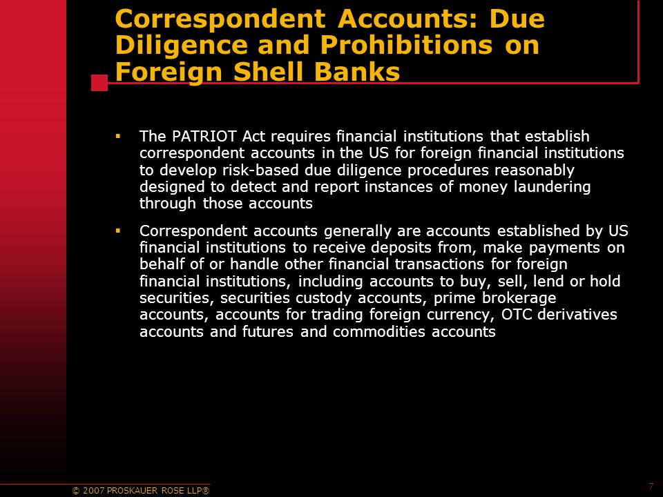 © 2007 PROSKAUER ROSE LLP® 7 Correspondent Accounts: Due Diligence and Prohibitions on Foreign Shell Banks  The PATRIOT Act requires financial institutions that establish correspondent accounts in the US for foreign financial institutions to develop risk-based due diligence procedures reasonably designed to detect and report instances of money laundering through those accounts  Correspondent accounts generally are accounts established by US financial institutions to receive deposits from, make payments on behalf of or handle other financial transactions for foreign financial institutions, including accounts to buy, sell, lend or hold securities, securities custody accounts, prime brokerage accounts, accounts for trading foreign currency, OTC derivatives accounts and futures and commodities accounts