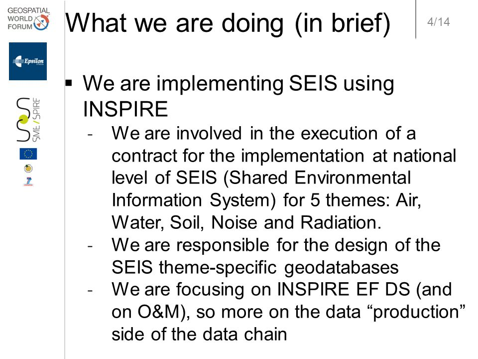 4/14 What we are doing (in brief)  We are implementing SEIS using INSPIRE ˗ We are involved in the execution of a contract for the implementation at