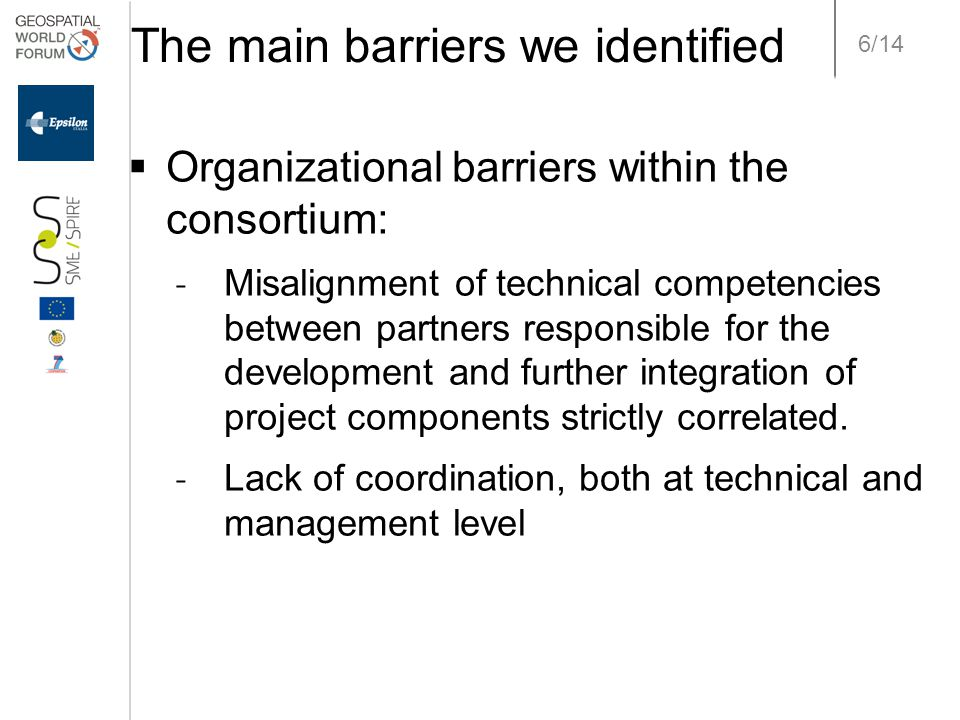 6/14 The main barriers we identified  Organizational barriers within the consortium: ˗ Misalignment of technical competencies between partners responsible for the development and further integration of project components strictly correlated.