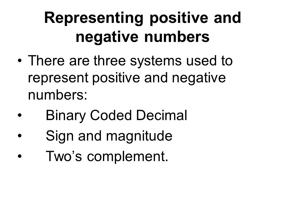 Representing positive and negative numbers There are three systems used to represent positive and negative numbers: Binary Coded Decimal Sign and magnitude Two's complement.