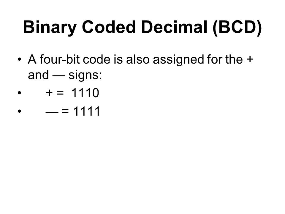 Binary Coded Decimal (BCD) A four-bit code is also assigned for the + and — signs: + = 1110 — = 1111