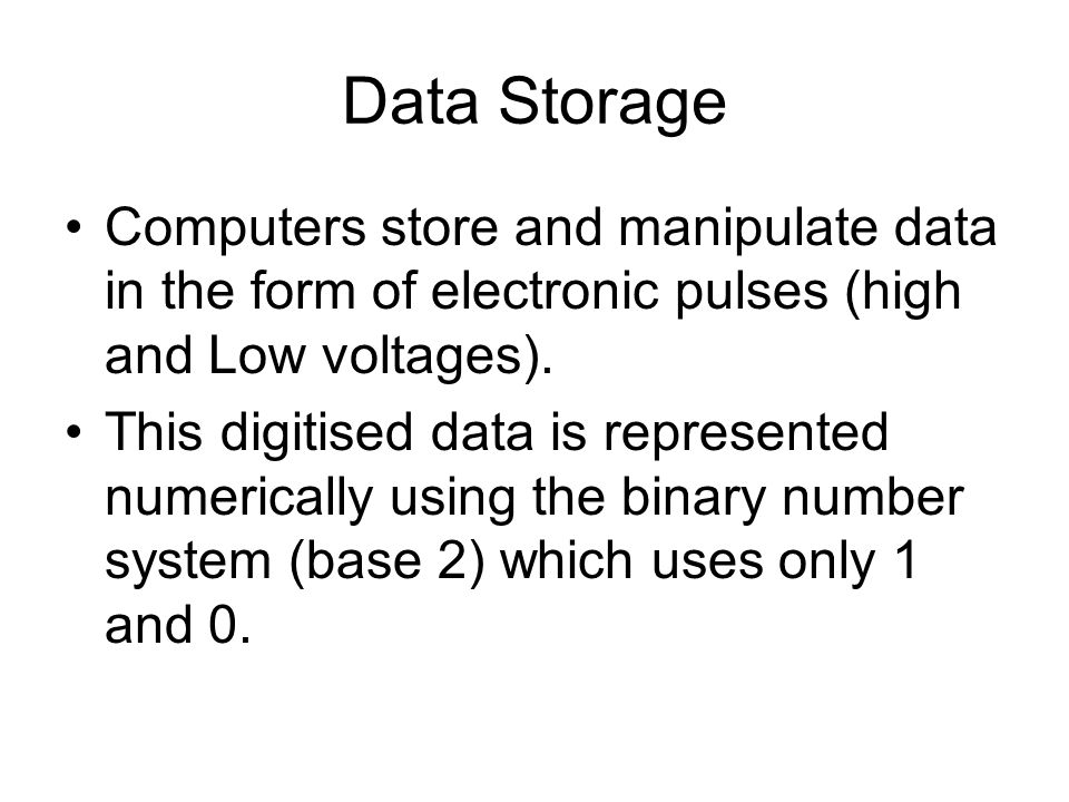 Data Storage Computers store and manipulate data in the form of electronic pulses (high and Low voltages).