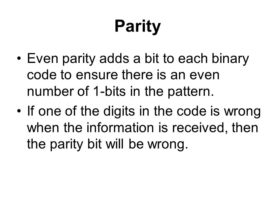 Parity Even parity adds a bit to each binary code to ensure there is an even number of 1-bits in the pattern.