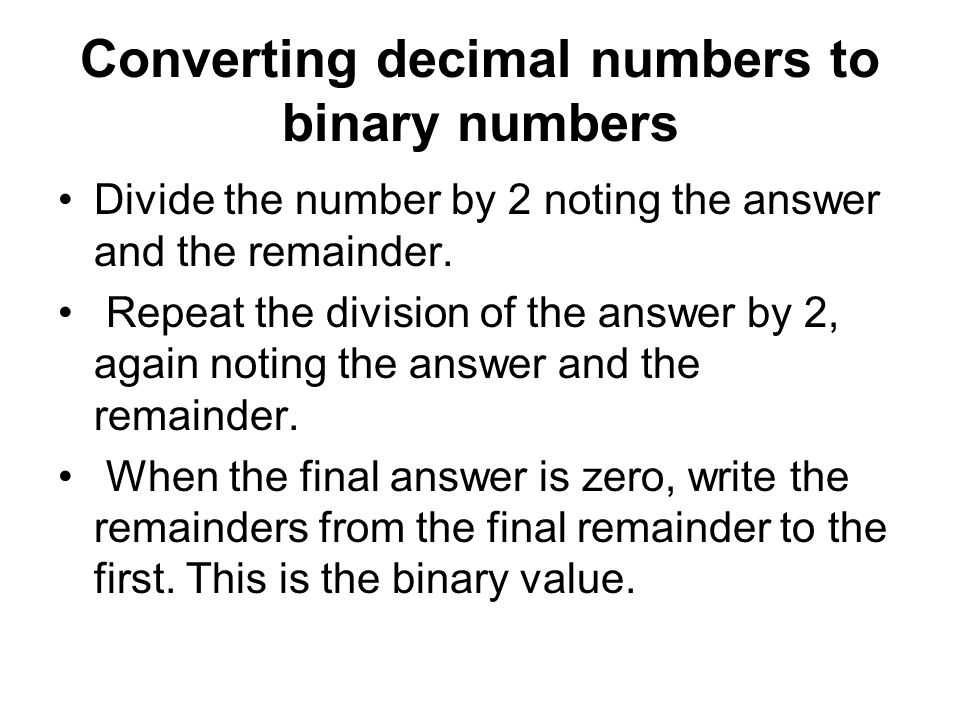Converting decimal numbers to binary numbers Divide the number by 2 noting the answer and the remainder.