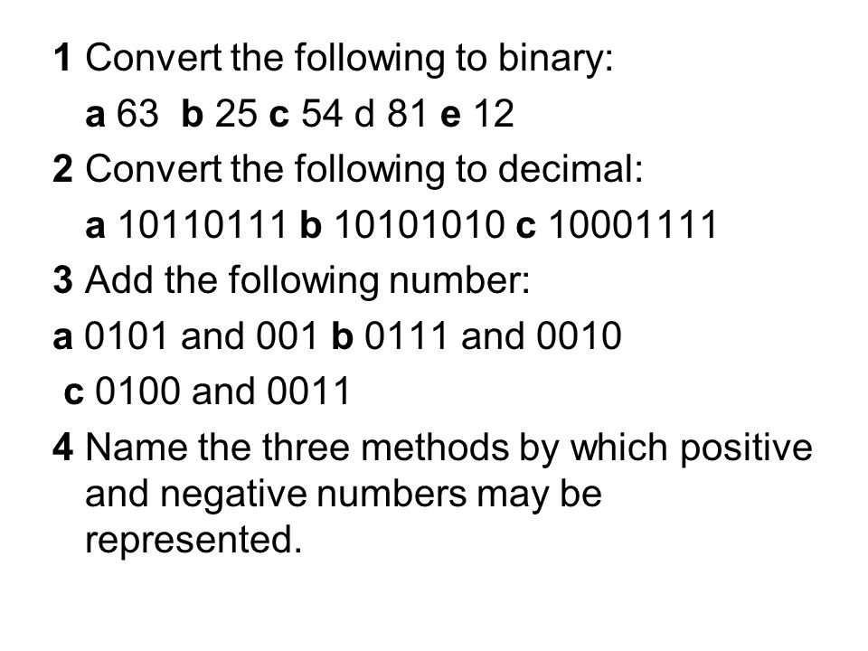 1Convert the following to binary: a 63 b 25 c 54 d 81 e 12 2Convert the following to decimal: a 10110111 b 10101010 c 10001111 3Add the following number: a 0101 and 001 b 0111 and 0010 c 0100 and 0011 4Name the three methods by which positive and negative numbers may be represented.
