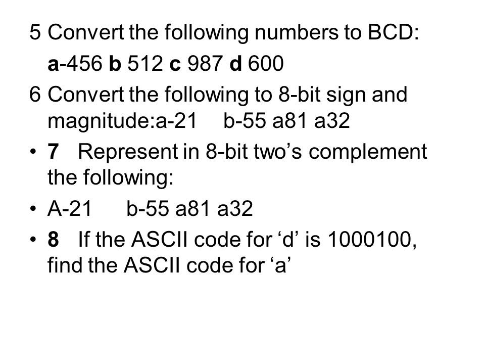 5Convert the following numbers to BCD: a-456 b 512 c 987 d 600 6Convert the following to 8-bit sign and magnitude:a-21b-55 a81 a32 7Represent in 8-bit two's complement the following: A-21b-55 a81 a32 8If the ASCII code for 'd' is 1000100, find the ASCII code for 'a'