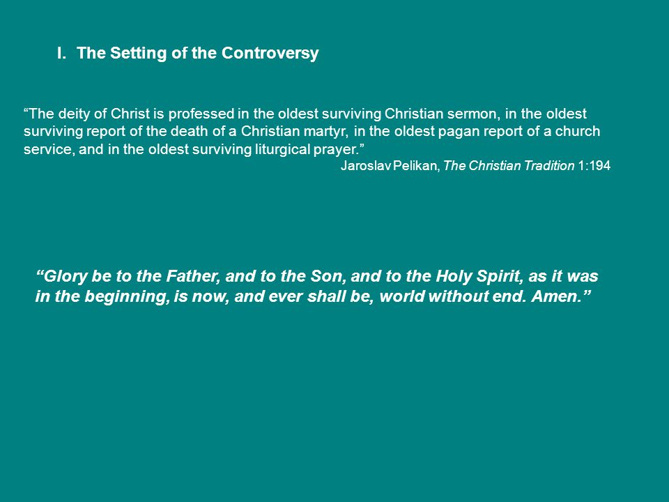 """I. The Setting of the Controversy """"The deity of Christ is professed in the oldest surviving Christian sermon, in the oldest surviving report of the de"""