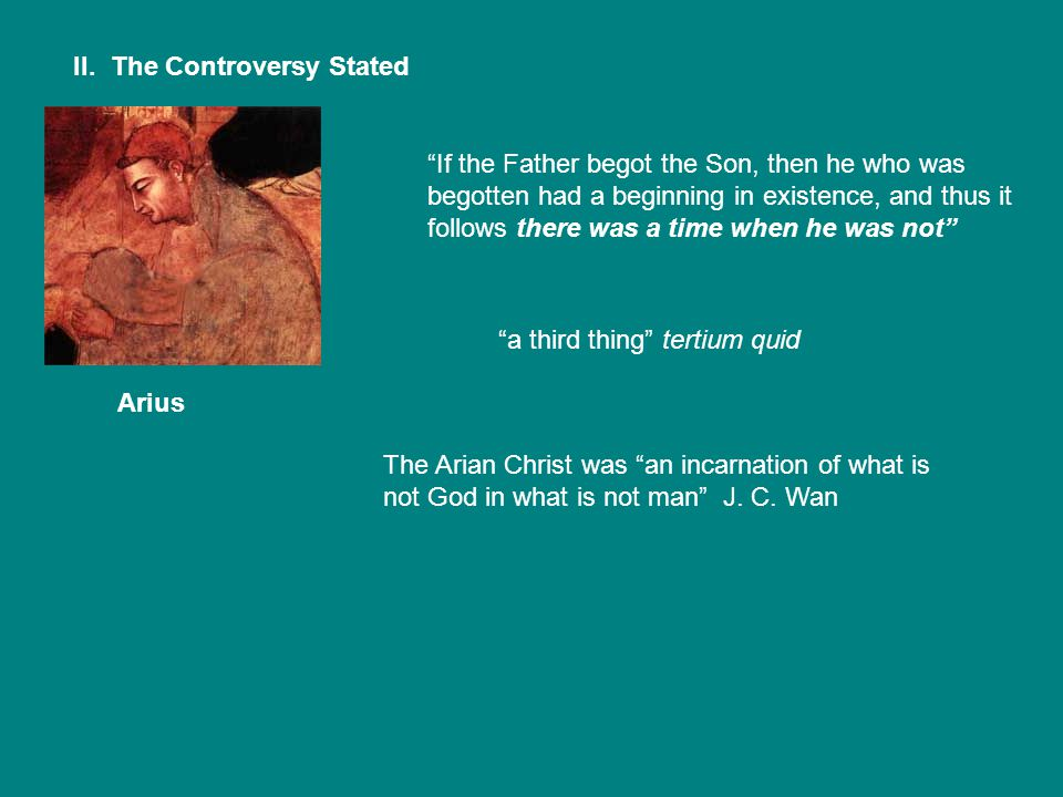 """II. The Controversy Stated Arius """"If the Father begot the Son, then he who was begotten had a beginning in existence, and thus it follows there was a"""
