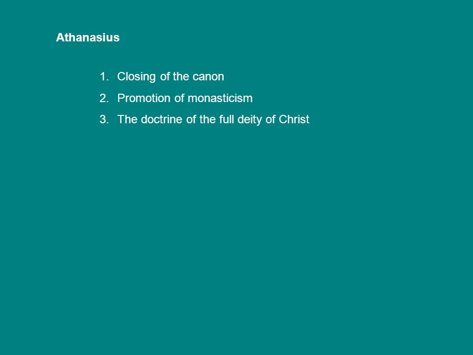 Athanasius 1.Closing of the canon 2.Promotion of monasticism 3.The doctrine of the full deity of Christ