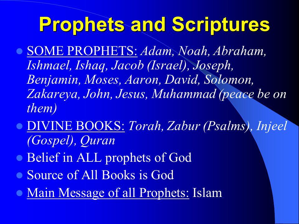Prophets and Scriptures SOME PROPHETS: Adam, Noah, Abraham, Ishmael, Ishaq, Jacob (Israel), Joseph, Benjamin, Moses, Aaron, David, Solomon, Zakareya, John, Jesus, Muhammad (peace be on them) DIVINE BOOKS: Torah, Zabur (Psalms), Injeel (Gospel), Quran Belief in ALL prophets of God Source of All Books is God Main Message of all Prophets: Islam
