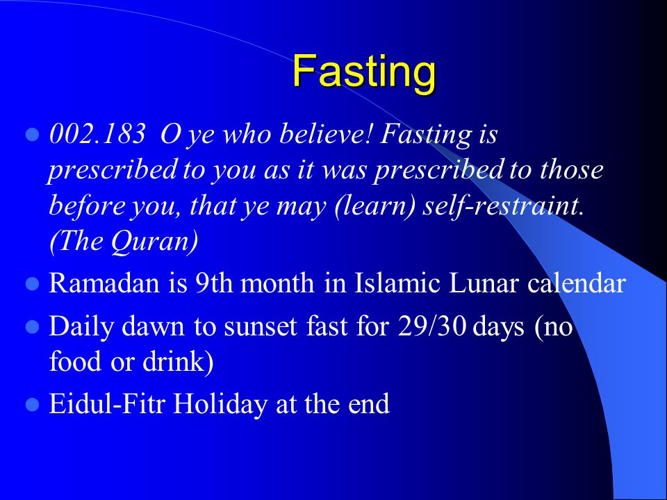 Fasting 002.183 O ye who believe! Fasting is prescribed to you as it was prescribed to those before you, that ye may (learn) self-restraint. (The Qura