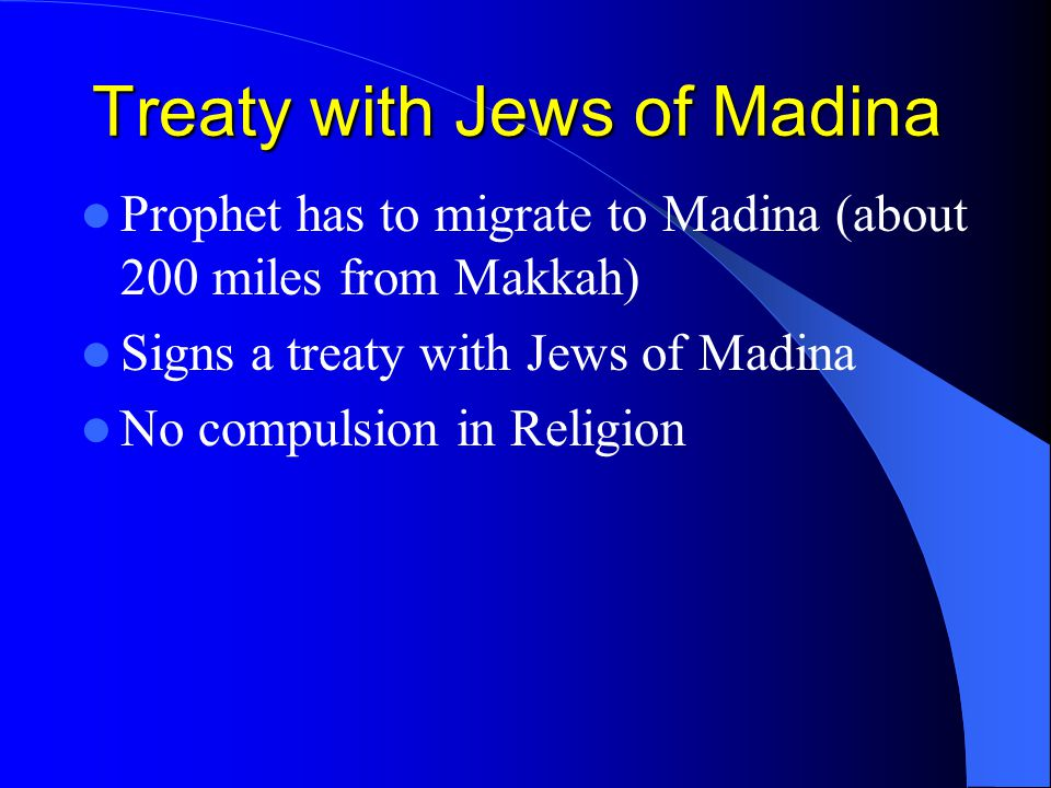 Treaty with Jews of Madina Prophet has to migrate to Madina (about 200 miles from Makkah) Signs a treaty with Jews of Madina No compulsion in Religion