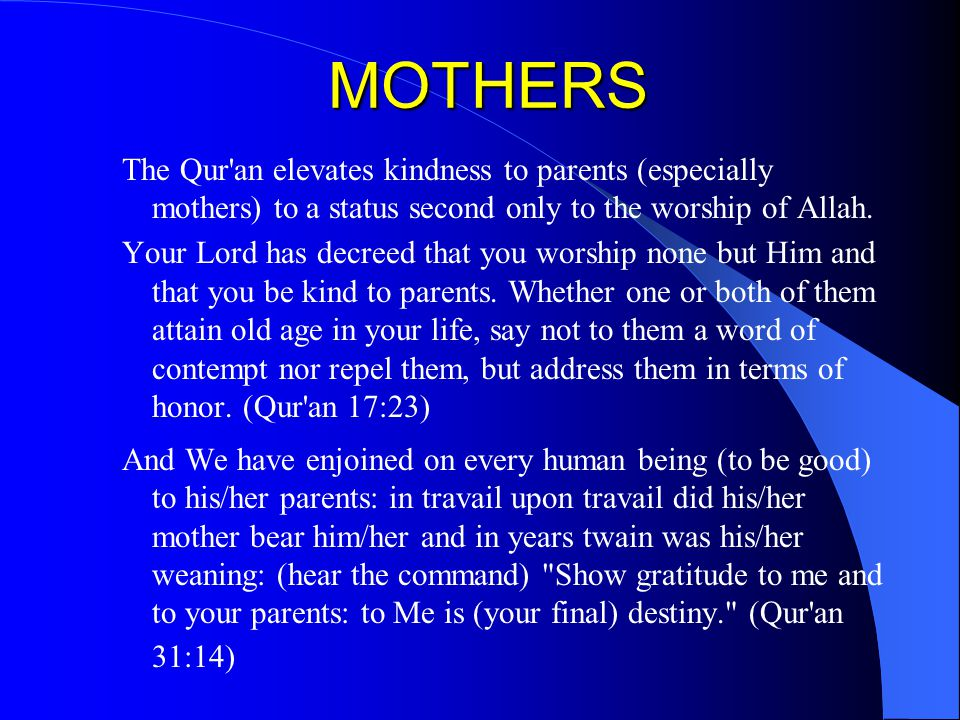 MOTHERS The Qur'an elevates kindness to parents (especially mothers) to a status second only to the worship of Allah. Your Lord has decreed that you w