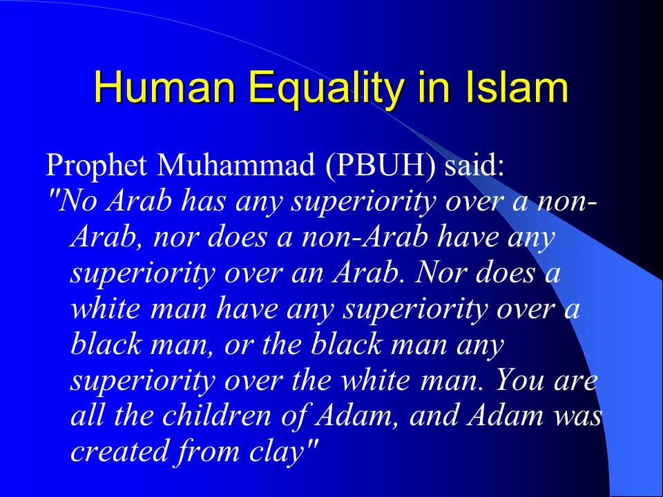 Human Equality in Islam Prophet Muhammad (PBUH) said: No Arab has any superiority over a non- Arab, nor does a non-Arab have any superiority over an Arab.