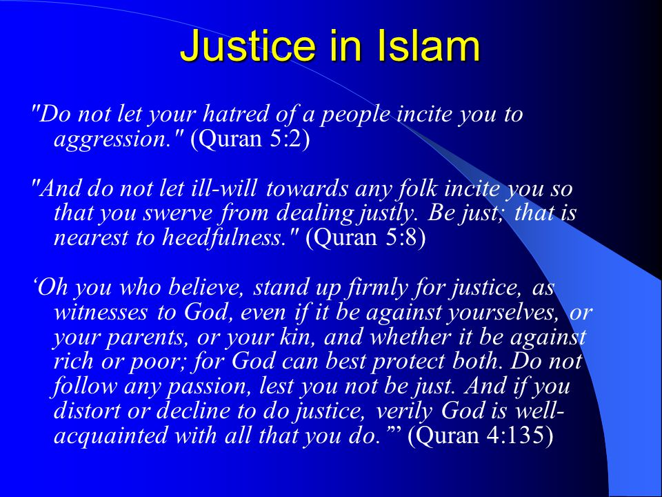 Justice in Islam Do not let your hatred of a people incite you to aggression. (Quran 5:2) And do not let ill-will towards any folk incite you so that you swerve from dealing justly.