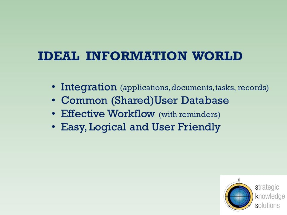 IDEAL INFORMATION WORLD Integration (applications, documents, tasks, records) Common (Shared)User Database Effective Workflow (with reminders) Easy, Logical and User Friendly
