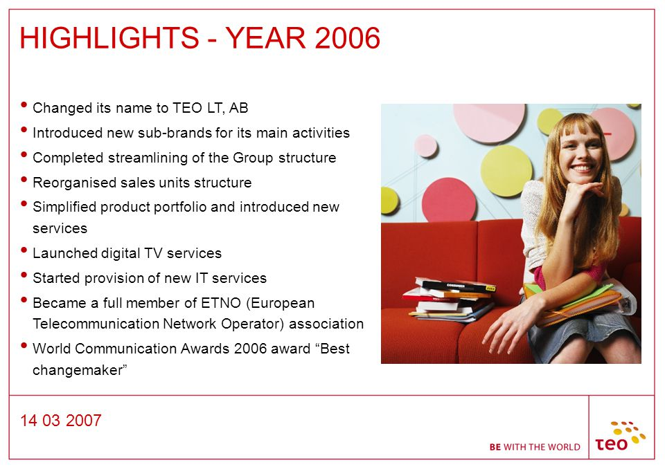 14 03 2007 HIGHLIGHTS - YEAR 2006 Changed its name to TEO LT, AB Introduced new sub-brands for its main activities Completed streamlining of the Group structure Reorganised sales units structure Simplified product portfolio and introduced new services Launched digital TV services Started provision of new IT services Became a full member of ETNO (European Telecommunication Network Operator) association World Communication Awards 2006 award Best changemaker