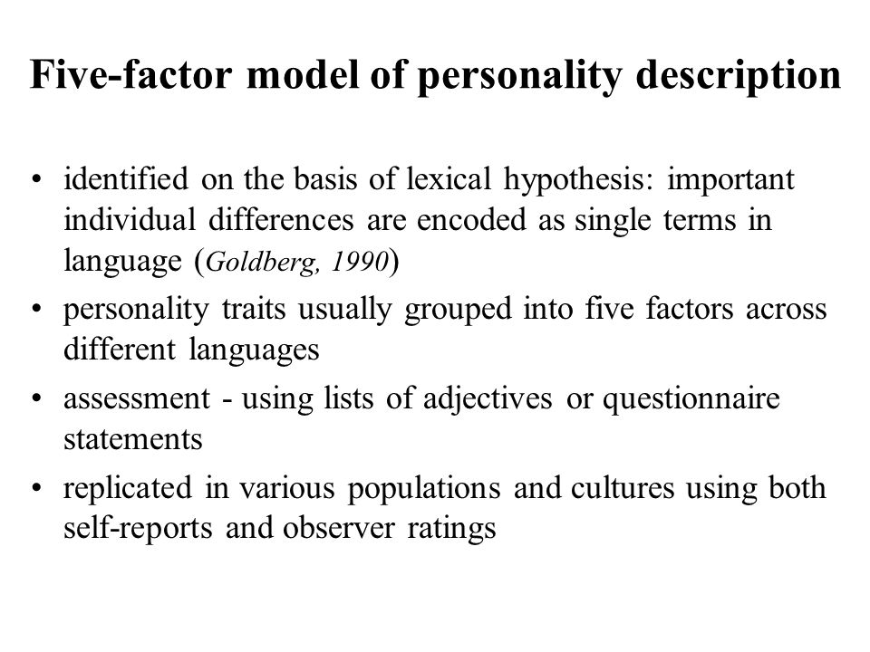 Five-factor model of personality description identified on the basis of lexical hypothesis: important individual differences are encoded as single terms in language ( Goldberg, 1990 ) personality traits usually grouped into five factors across different languages assessment - using lists of adjectives or questionnaire statements replicated in various populations and cultures using both self-reports and observer ratings