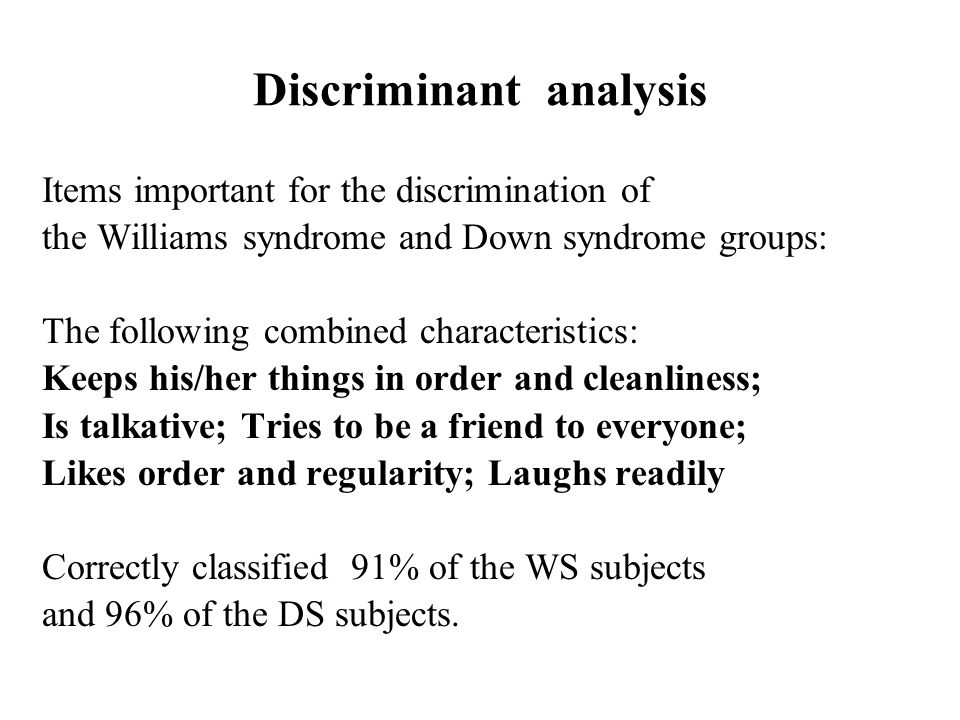 Discriminant analysis Items important for the discrimination of the Williams syndrome and Down syndrome groups: The following combined characteristics: Keeps his/her things in order and cleanliness; Is talkative; Tries to be a friend to everyone; Likes order and regularity; Laughs readily Correctly classified 91% of the WS subjects and 96% of the DS subjects.