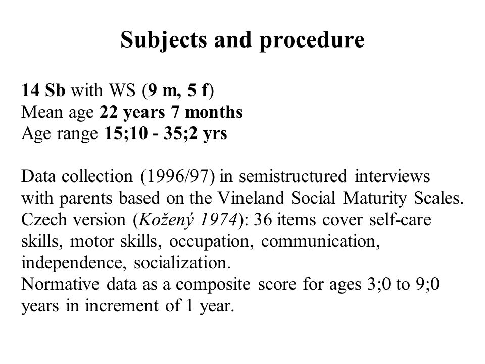 Subjects and procedure 14 Sb with WS (9 m, 5 f) Mean age 22 years 7 months Age range 15;10 - 35;2 yrs Data collection (1996/97) in semistructured interviews with parents based on the Vineland Social Maturity Scales.