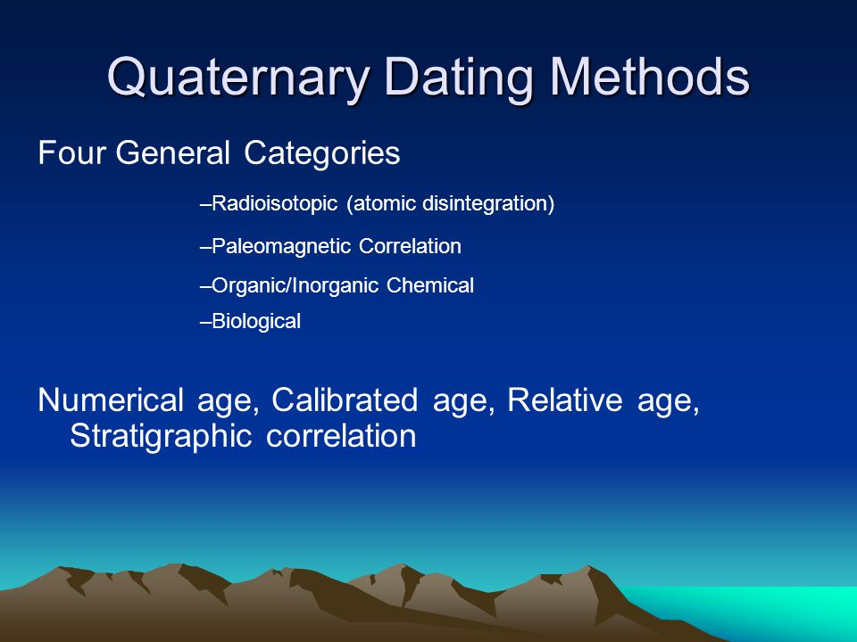 Quaternary Dating Methods Numerical age, Calibrated age, Relative age, Stratigraphic correlation Four General Categories –Radioisotopic (atomic disintegration) –Paleomagnetic Correlation –Organic/Inorganic Chemical –Biological