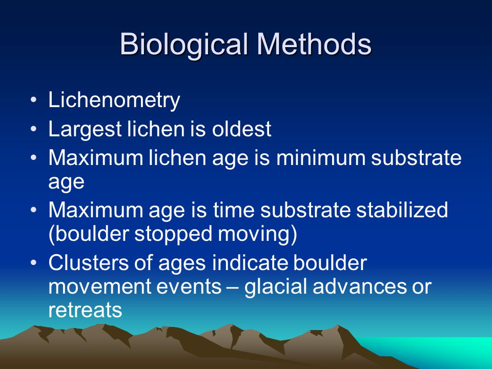 Biological Methods Lichenometry Largest lichen is oldest Maximum lichen age is minimum substrate age Maximum age is time substrate stabilized (boulder stopped moving) Clusters of ages indicate boulder movement events – glacial advances or retreats