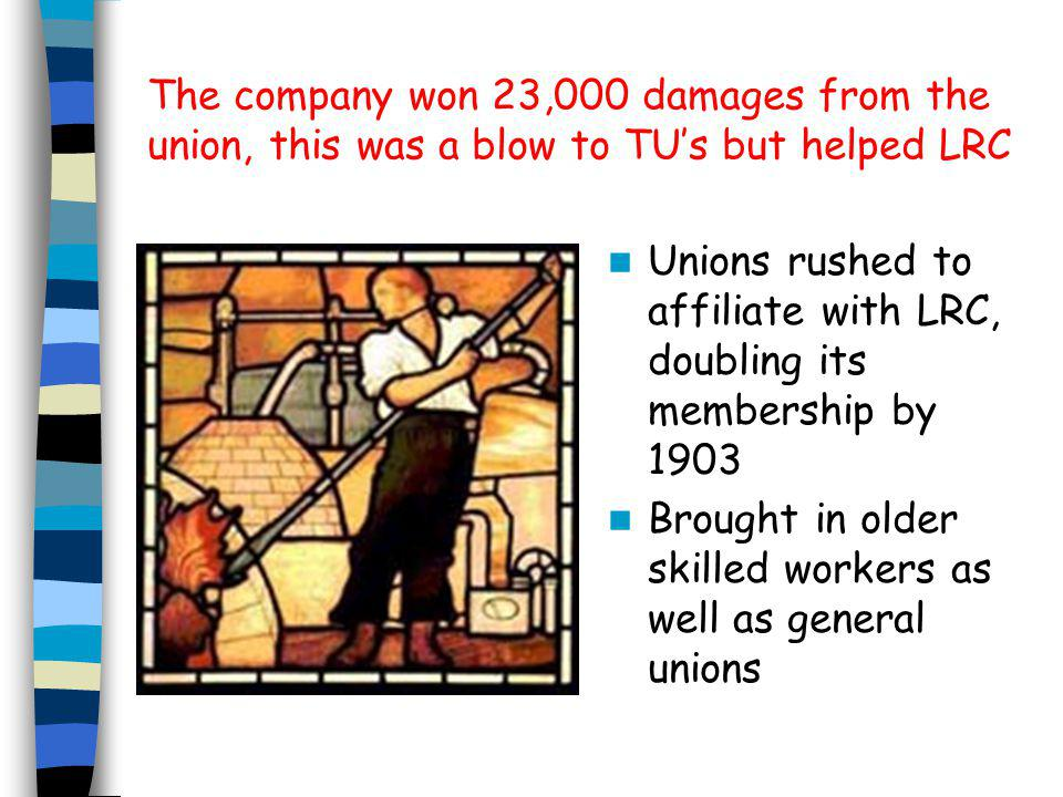 The company won 23,000 damages from the union, this was a blow to TU's but helped LRC Unions rushed to affiliate with LRC, doubling its membership by 1903 Brought in older skilled workers as well as general unions